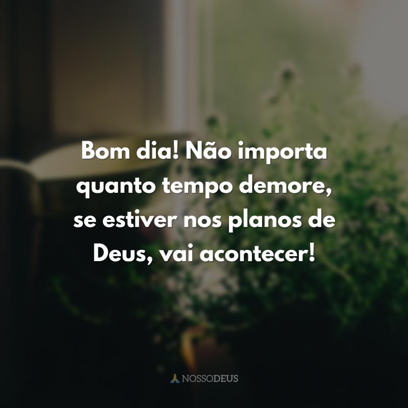 Bom dia! Não importa quanto tempo demore, se estiver nos planos de Deus, vai acontecer!