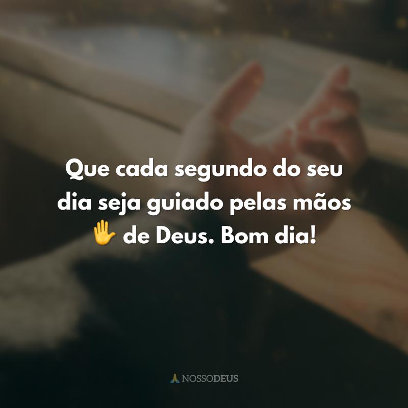 Que cada segundo do seu dia seja guiado pelas mãos de Deus. ✋ Bom dia!