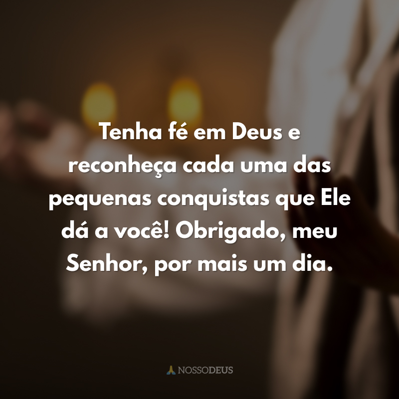 Tenha fé em Deus e reconheça cada uma das pequenas conquistas que Ele dá a você! Obrigado, meu Senhor, por mais um dia.