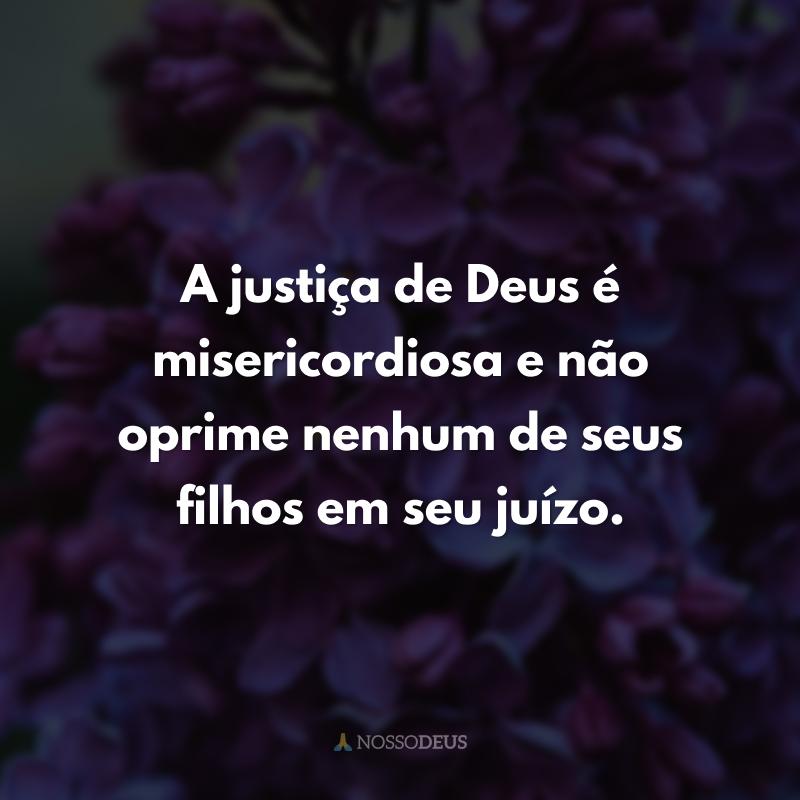 A justiça de Deus é misericordiosa e não oprime nenhum de seus filhos em seu juízo.