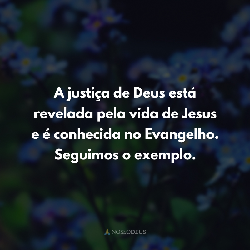 A justiça de Deus está revelada pela vida de Jesus e é conhecida no Evangelho. Seguimos o exemplo.