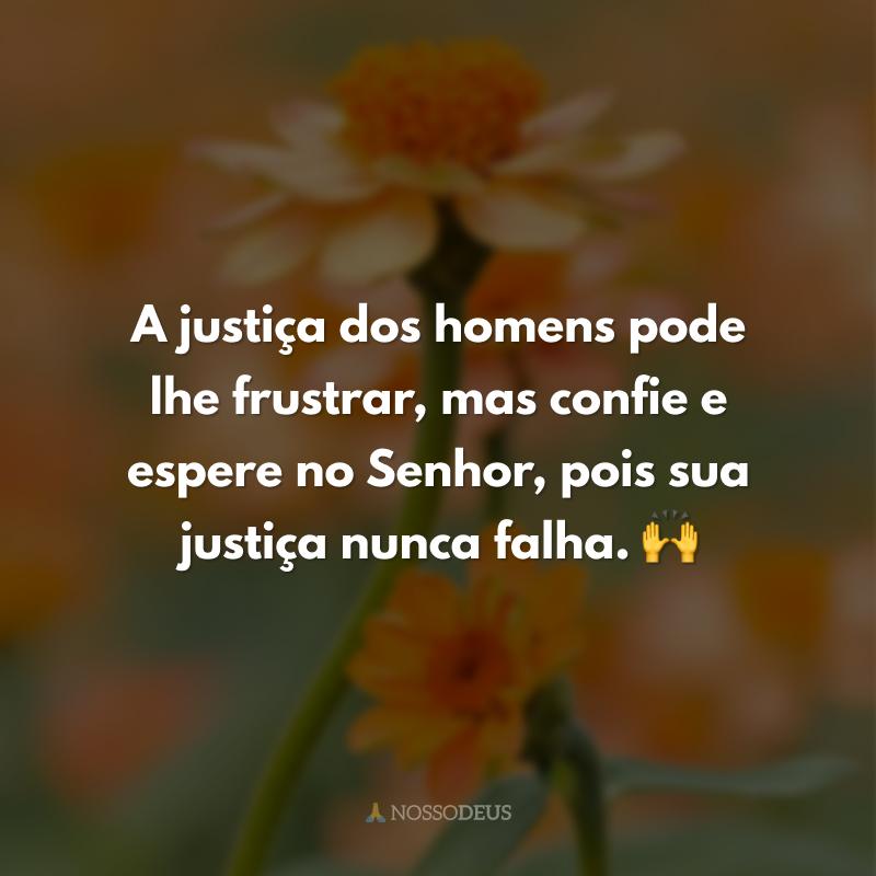 A justiça dos homens pode lhe frustrar, mas confie e espere no Senhor, pois sua justiça nunca falha. 🙌