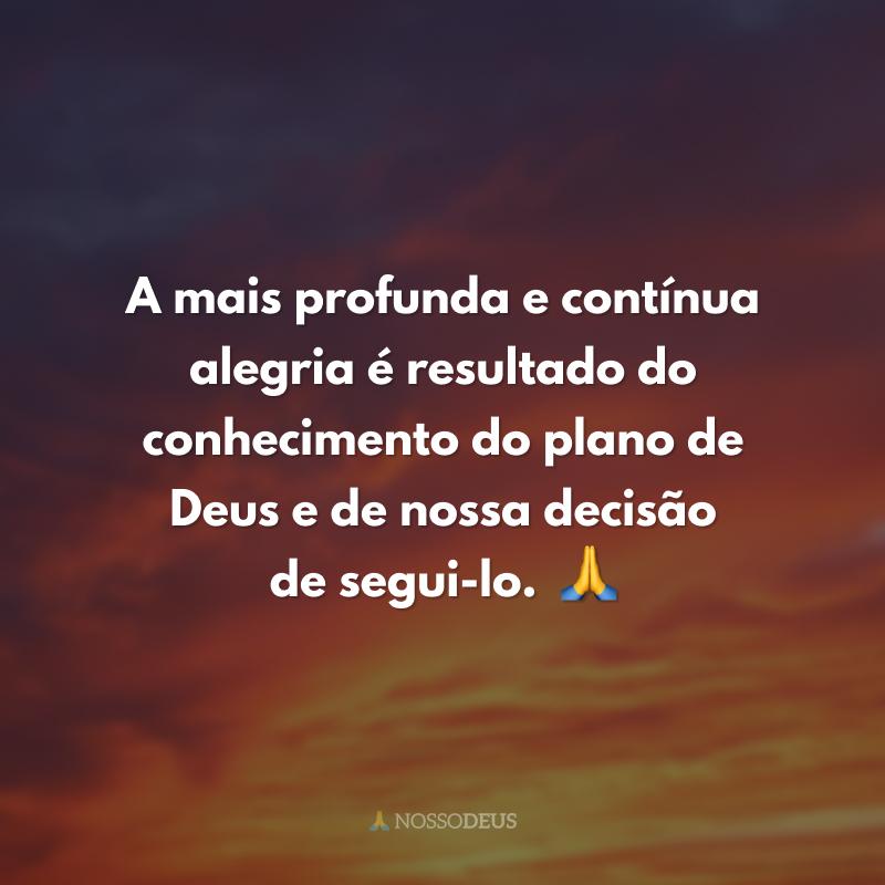A mais profunda e contínua alegria é resultado do conhecimento do plano de Deus e de nossa decisão de segui-lo.  ?