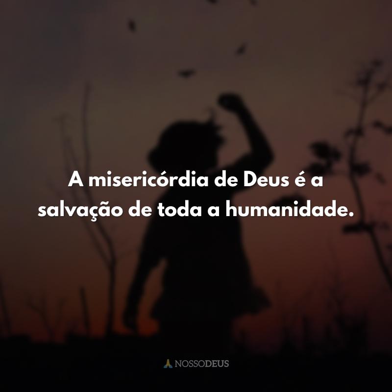 A misericórdia de Deus é a salvação de toda a humanidade.