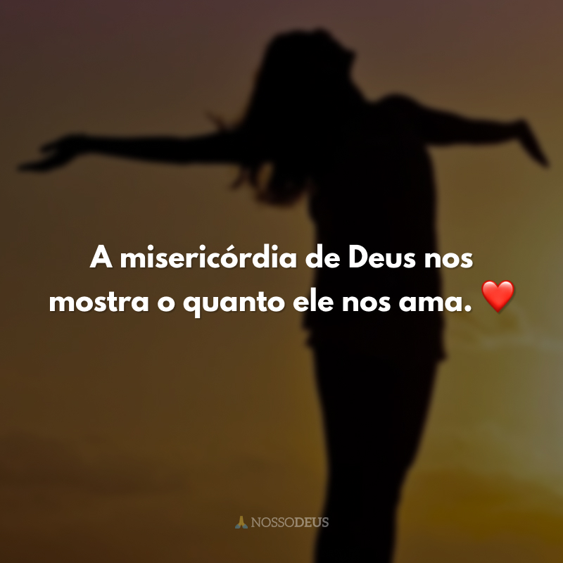 A misericórdia de Deus nos mostra o quanto ele nos ama. ❤