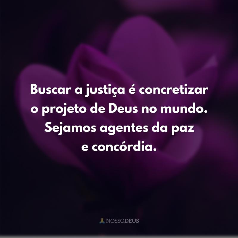 Buscar a justiça é concretizar o projeto de Deus no mundo. Sejamos agentes da paz e concórdia.