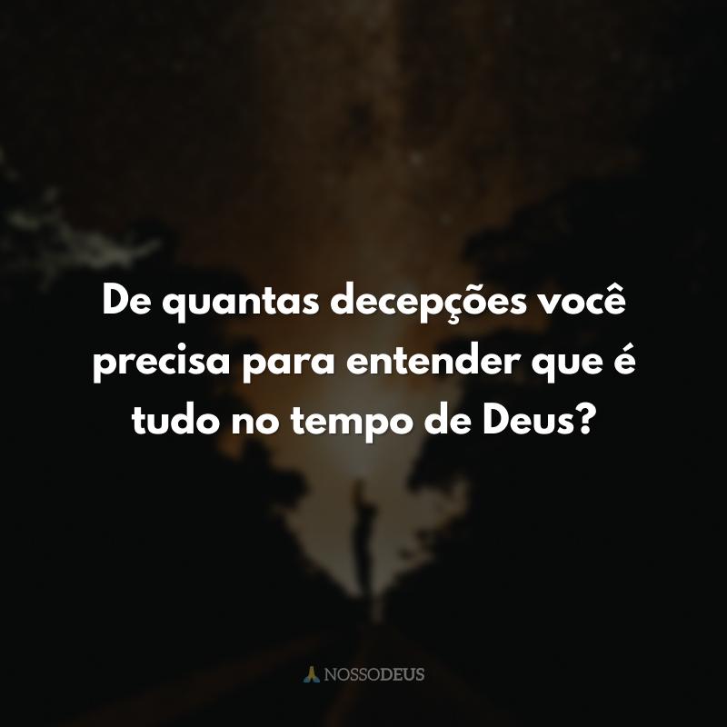 De quantas decepções você precisa para entender que é tudo no tempo de Deus?