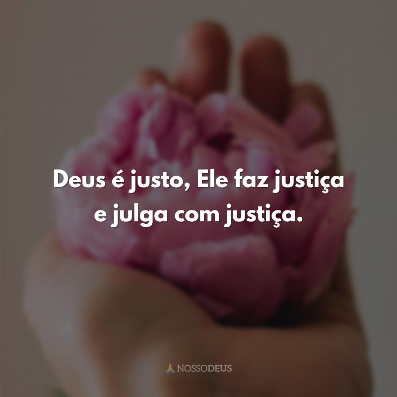 Deus é justo, Ele faz justiça e julga com justiça.