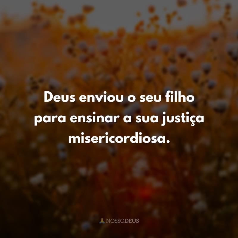 Deus enviou o seu filho para ensinar a sua justiça misericordiosa.