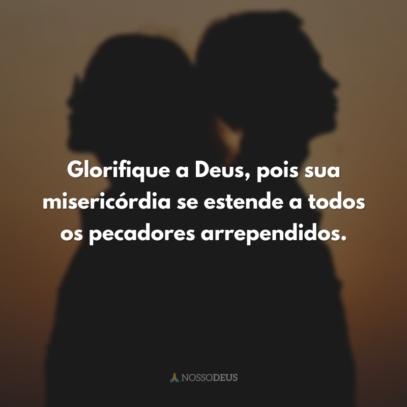 Glorifique a Deus, pois sua misericórdia se estende a todos os pecadores arrependidos.