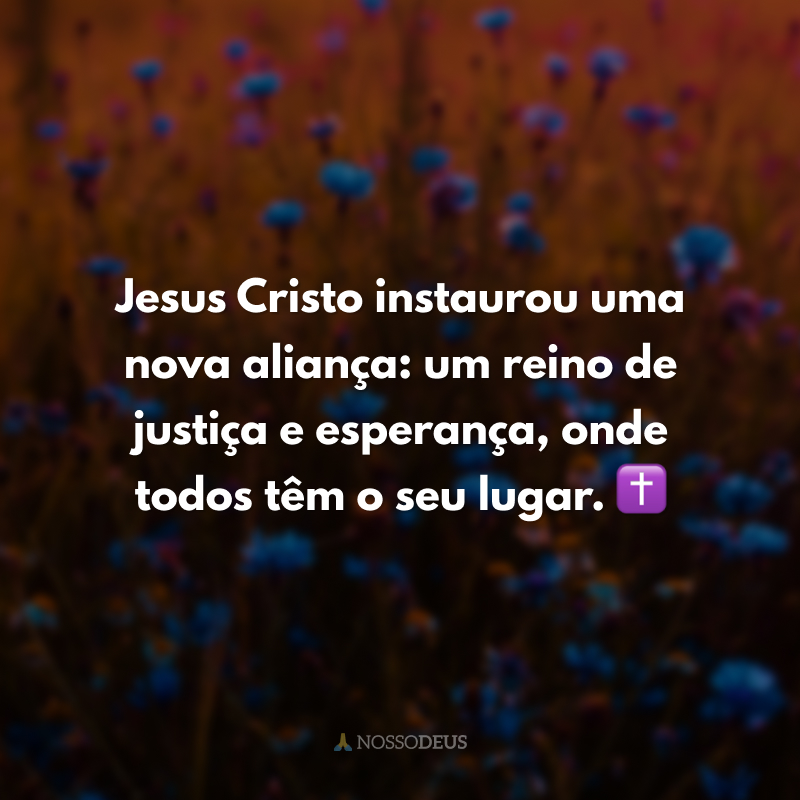 Jesus Cristo instaurou uma nova aliança: um reino de justiça e esperança, onde todos têm o seu lugar. ✝