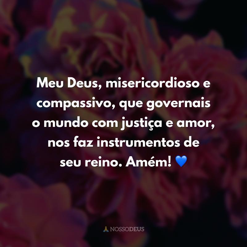 Meu Deus, misericordioso e compassivo, que governais o mundo com justiça e amor, nos faz instrumentos de seu reino. Amém! 💙