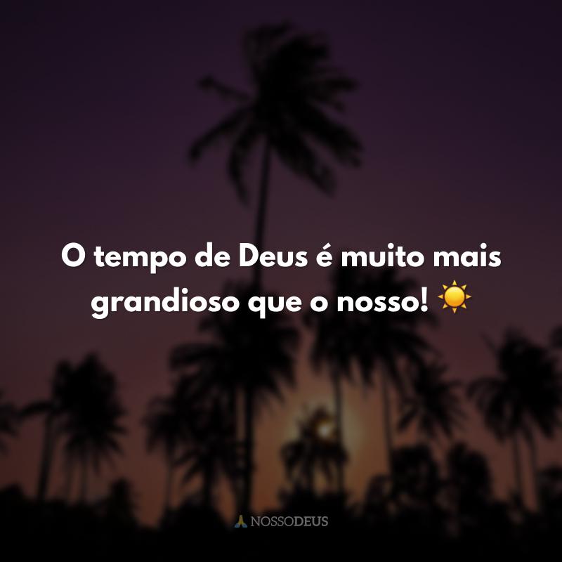 O tempo de Deus é muito mais grandioso que o nosso! ☀
