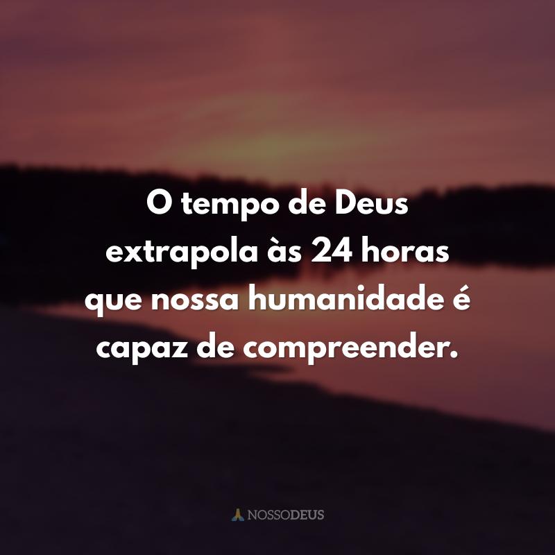 O tempo de Deus extrapola às 24 horas que nossa humanidade é capaz de compreender.