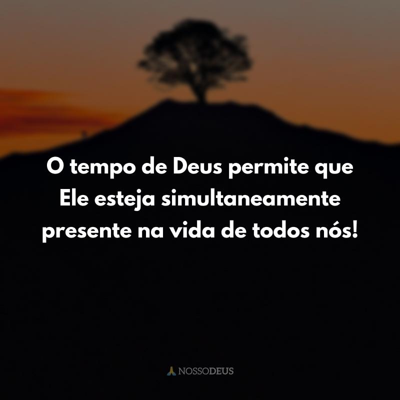 O tempo de Deus permite que Ele esteja simultaneamente presente na vida de todos nós!