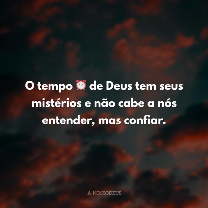 O tempo ⏰ de Deus tem seus mistérios e não cabe a nós entender, mas confiar.