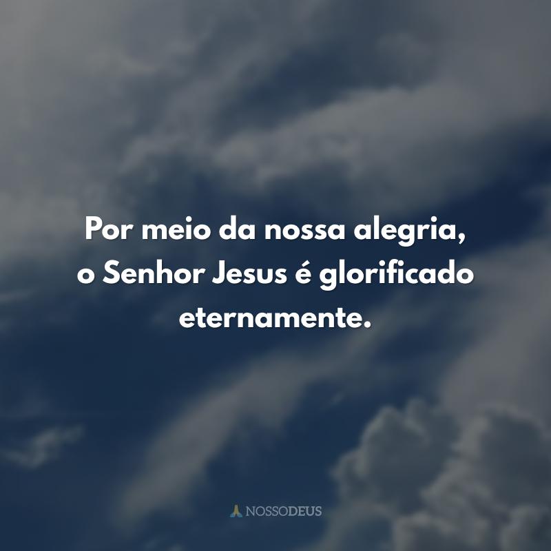Por meio da nossa alegria, o Senhor Jesus é glorificado eternamente.