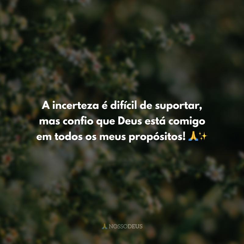A incerteza é difícil de suportar, mas confio que Deus está comigo em todos os meus propósitos! 🙏✨