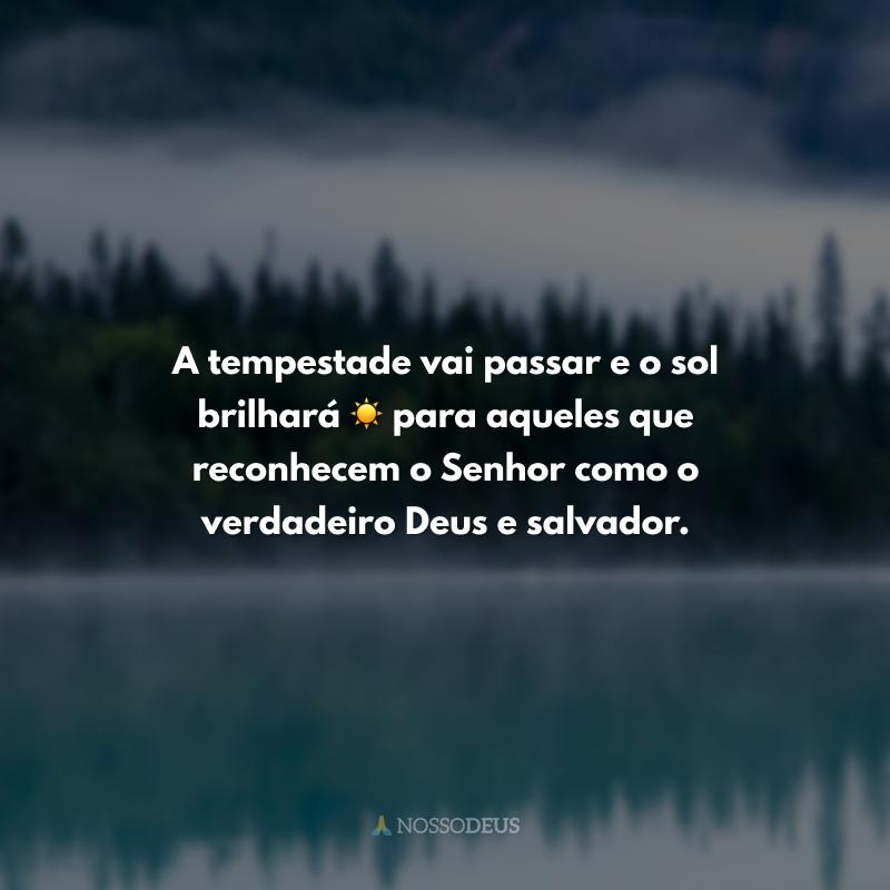 A tempestade vai passar e o sol brilhará ☀ para aqueles que reconhecem o Senhor como o verdadeiro Deus e salvador.