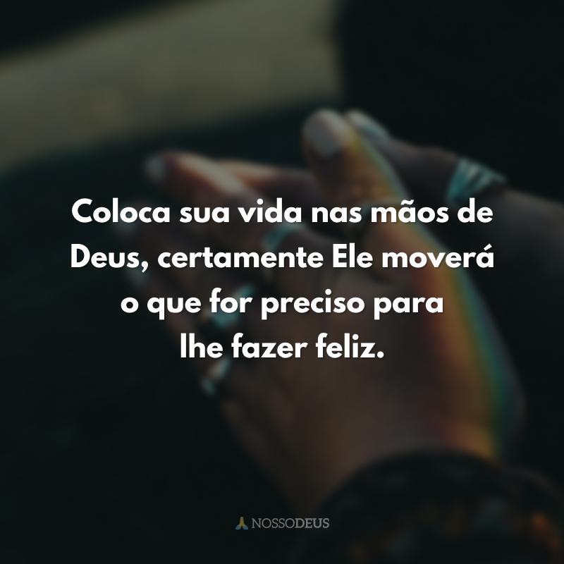 Coloca sua vida nas mãos de Deus, certamente Ele moverá o que for preciso para lhe fazer feliz.