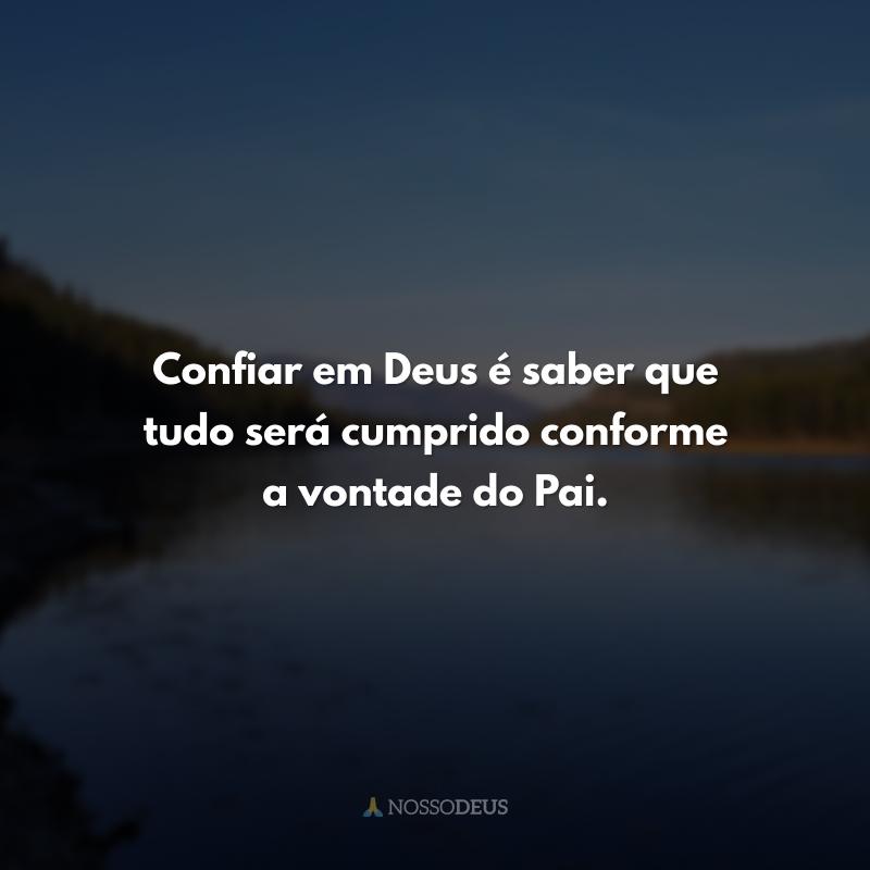 Confiar em Deus é saber que tudo será cumprido conforme a vontade do Pai.