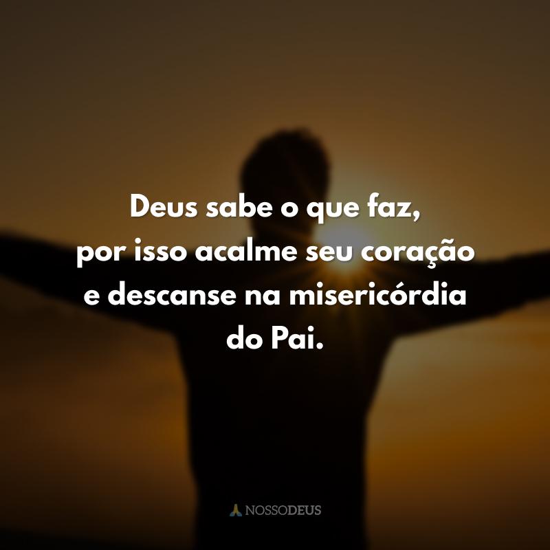 Deus sabe o que faz, por isso acalme seu coração e descanse na misericórdia do Pai.