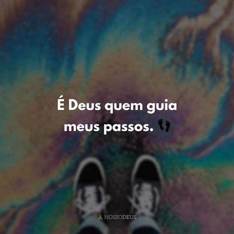 É Deus quem guia meus passos. 👣