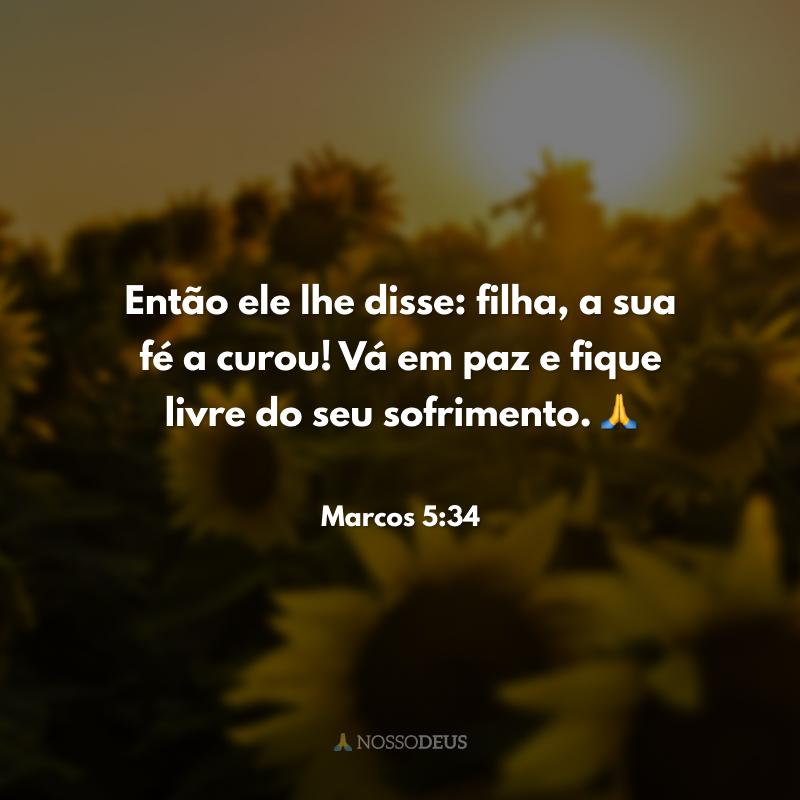 Então ele lhe disse: filha, a sua fé a curou! Vá em paz e fique livre do seu sofrimento. 🙏