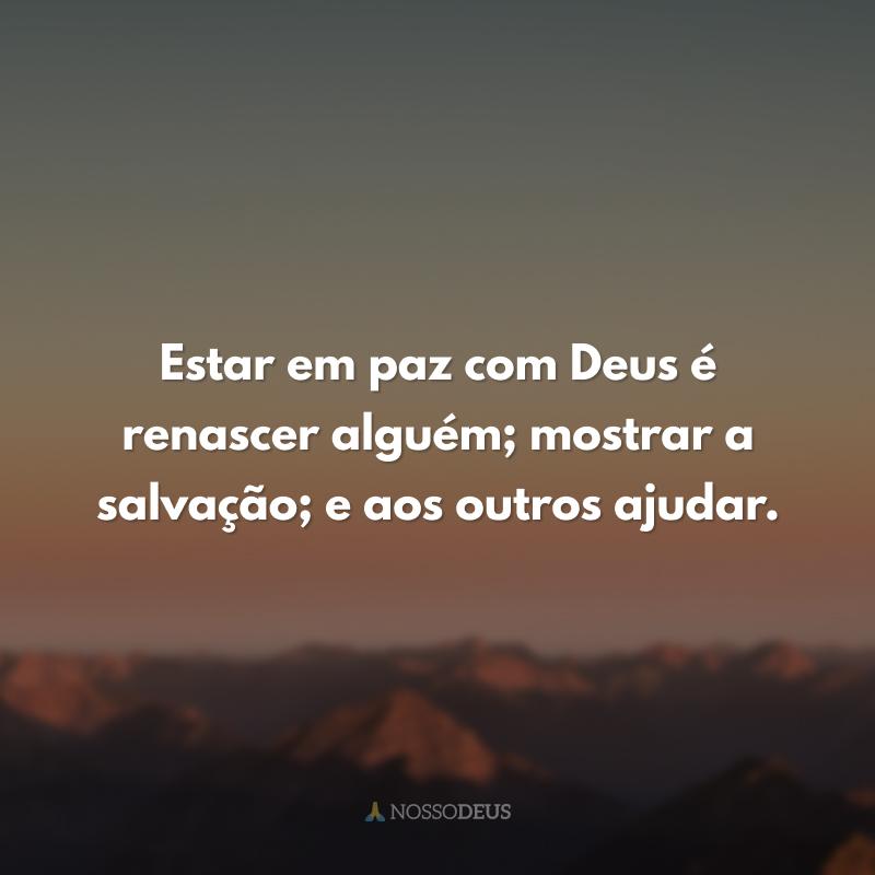 Estar em paz com Deus é renascer alguém; mostrar a salvação; e aos outros ajudar.