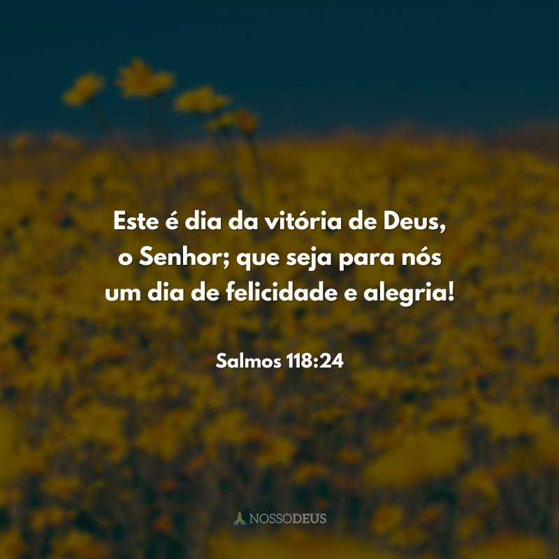 Este é dia da vitória de Deus, o Senhor; que seja para nós um dia de felicidade e alegria!