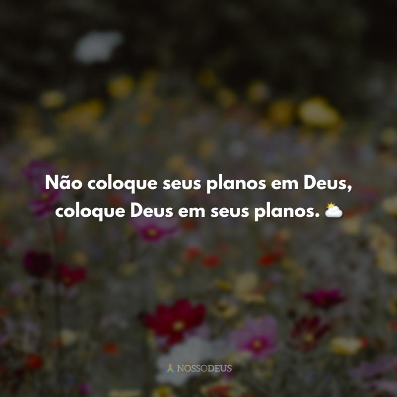 Não coloque seus planos em Deus, coloque Deus em seus planos. ⛅