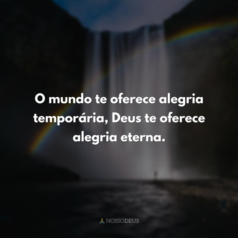 O mundo te oferece alegria temporária, Deus te oferece alegria eterna.