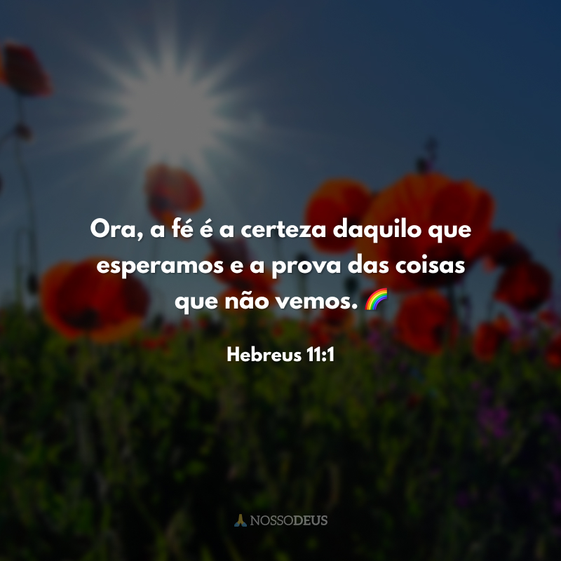 Ora, a fé é a certeza daquilo que esperamos e a prova das coisas que não vemos. 🌈
