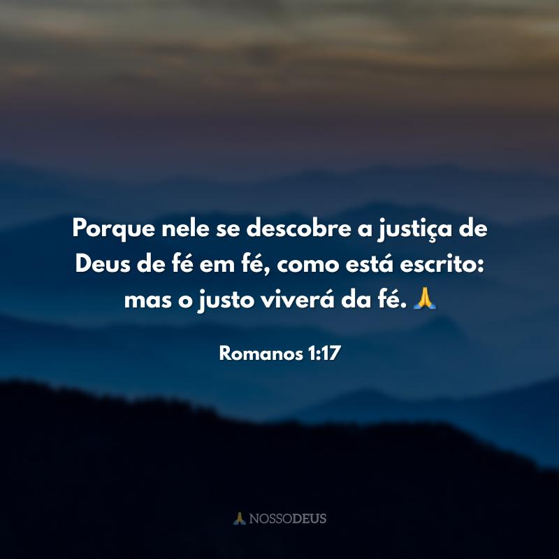 Porque nele se descobre a justiça de Deus de fé em fé, como está escrito: mas o justo viverá da fé. 🙏