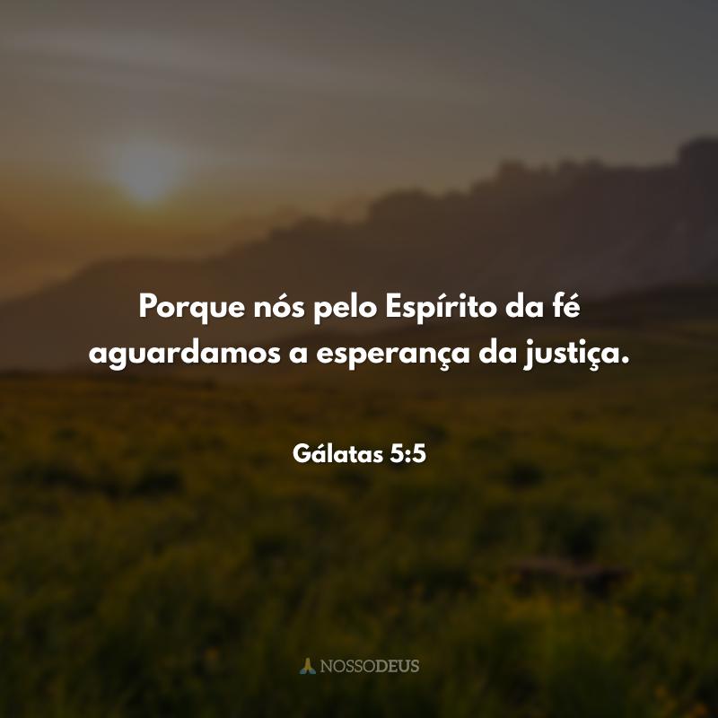 Porque nós pelo Espírito da fé aguardamos a esperança da justiça.