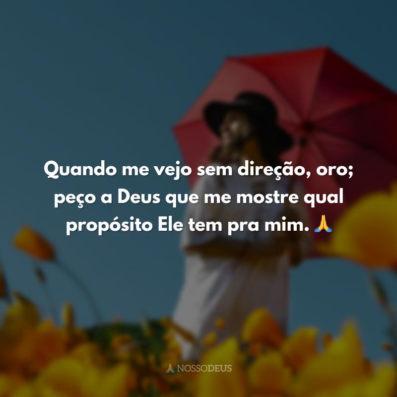 Quando me vejo sem direção, oro; peço a Deus que me mostre qual propósito Ele tem pra mim. 🙏