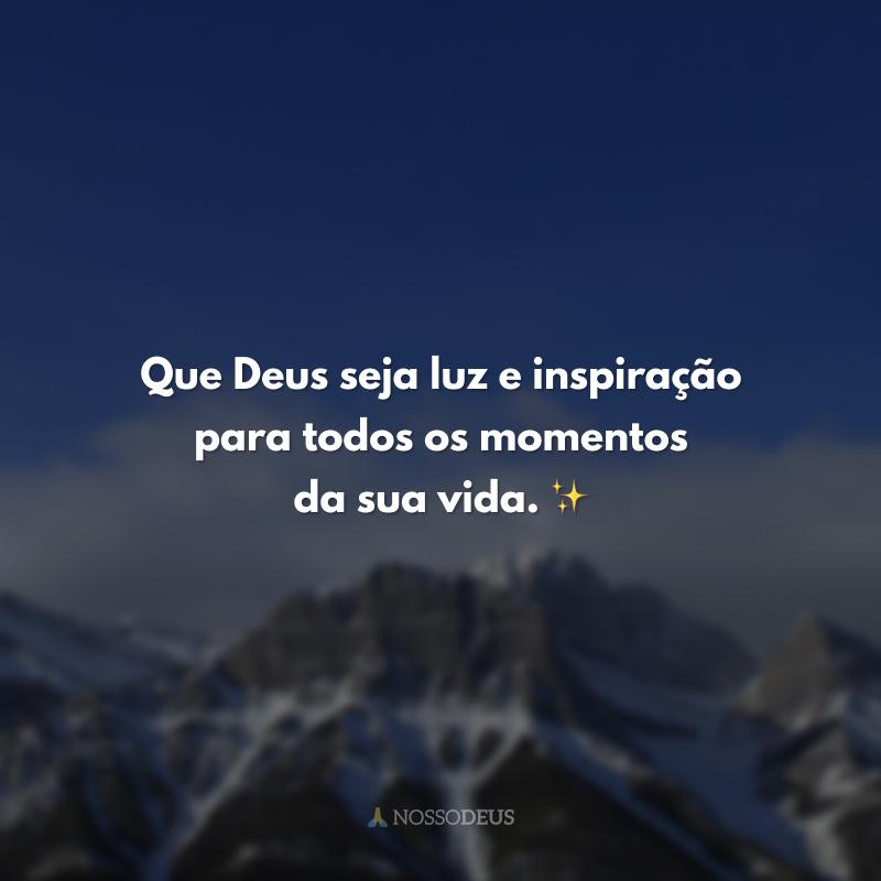 Que Deus seja luz e inspiração para todos os momentos da sua vida. ✨