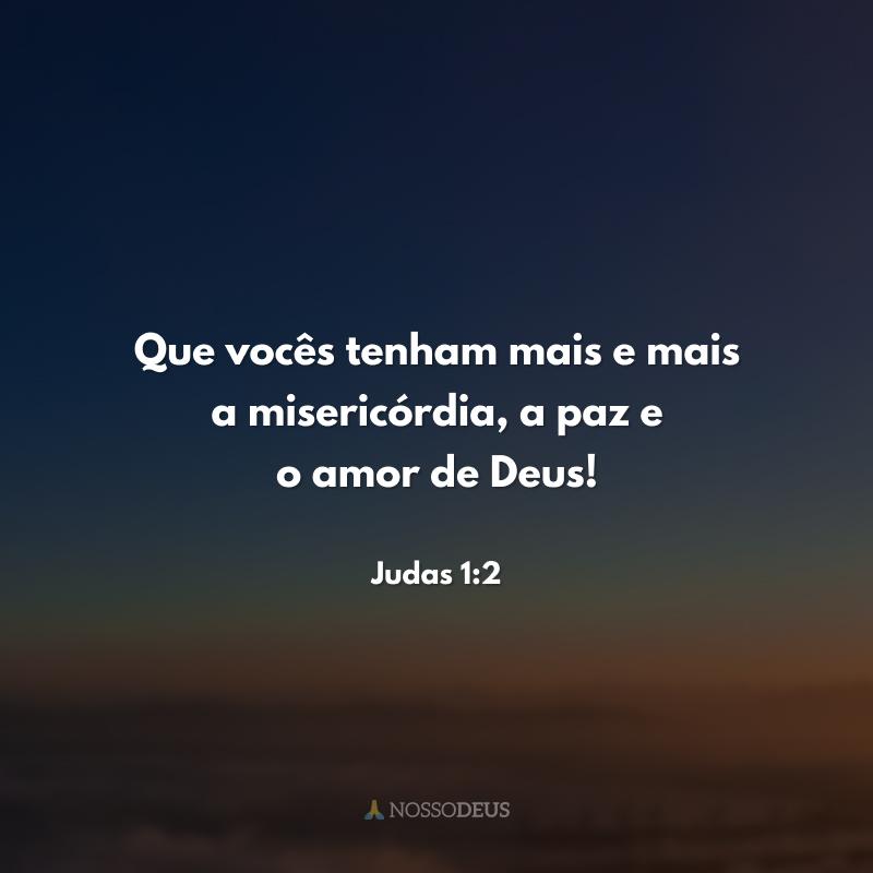 Que vocês tenham mais e mais a misericórdia, a paz e o amor de Deus!