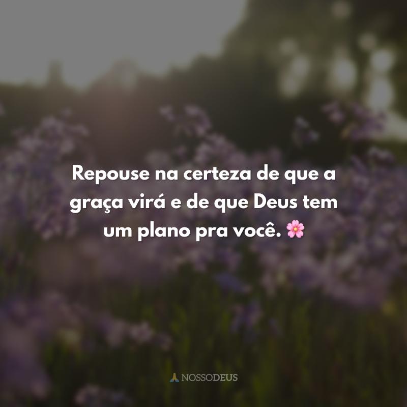 Repouse na certeza de que a graça virá e de que Deus tem um plano pra você. 🌸