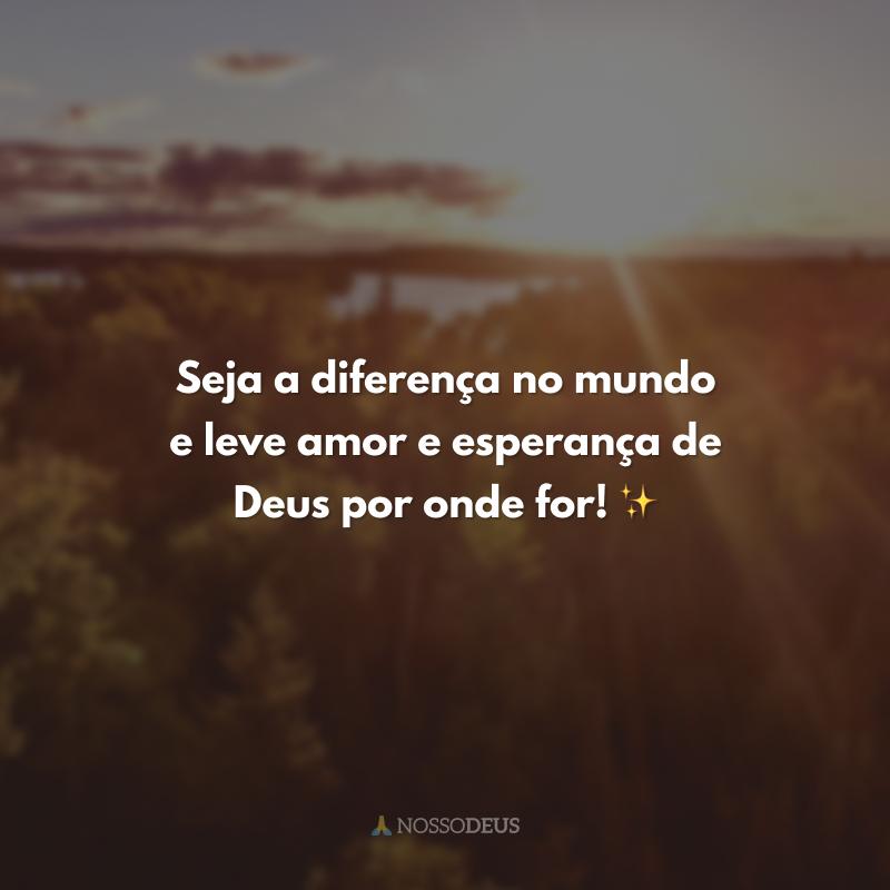 Seja a diferença no mundo e leve amor e esperança de Deus por onde for! ✨