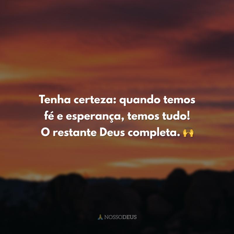 Tenha certeza: quando temos fé e esperança, temos tudo! O restante Deus completa. 🙌