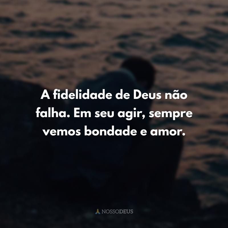 A fidelidade de Deus não falha. Em seu agir, sempre vemos bondade e amor.