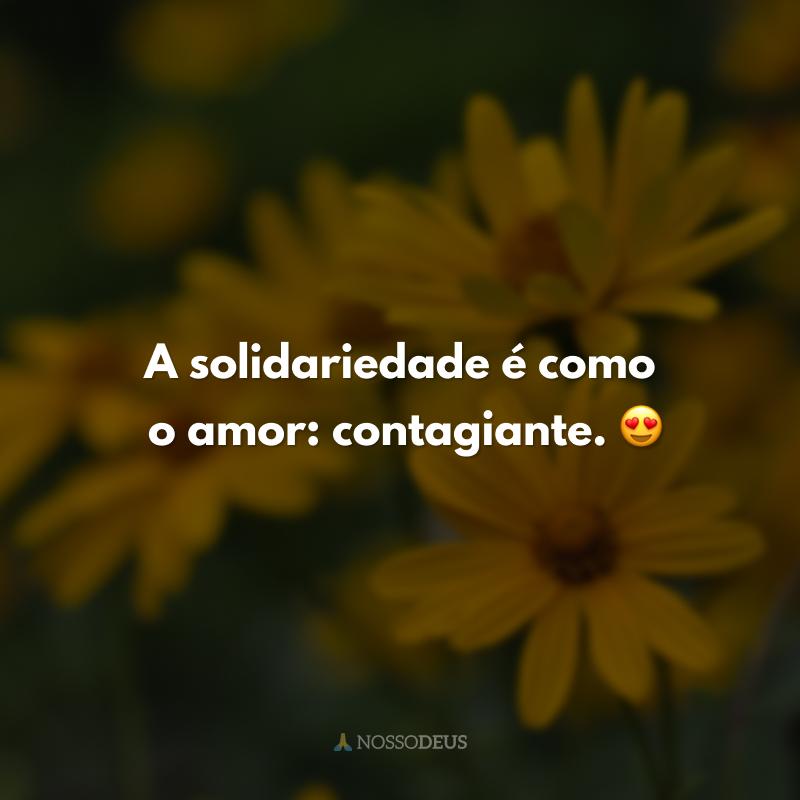 A solidariedade é como o amor: contagiante. 😍