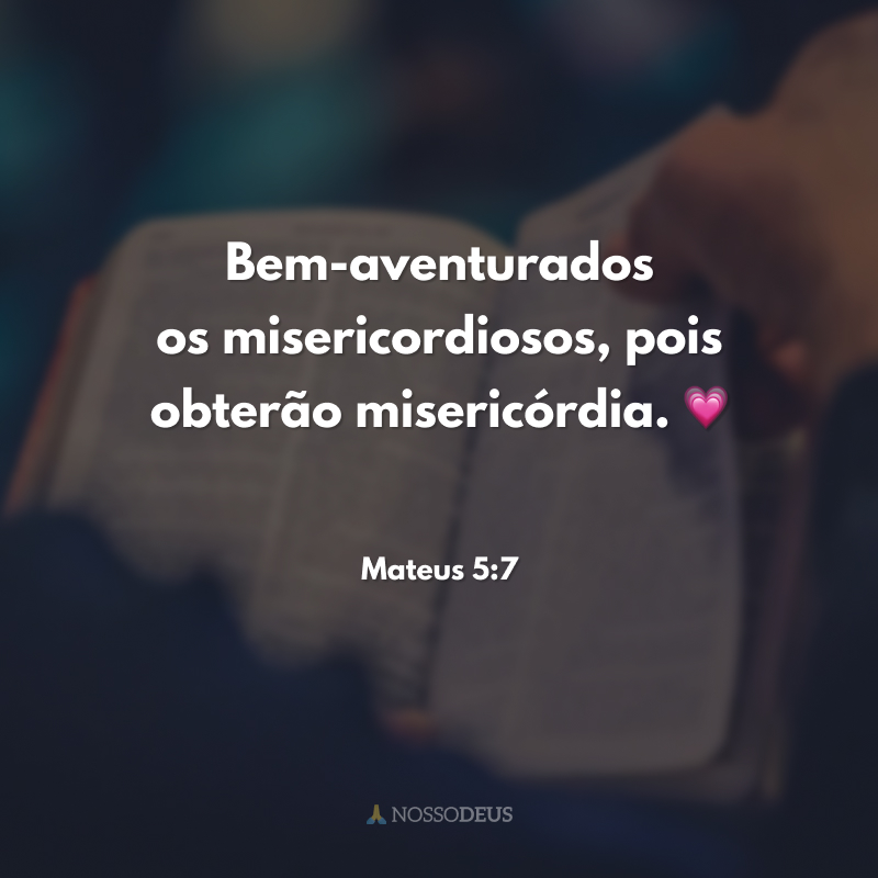 Bem-aventurados os misericordiosos, pois obterão misericórdia. 💗