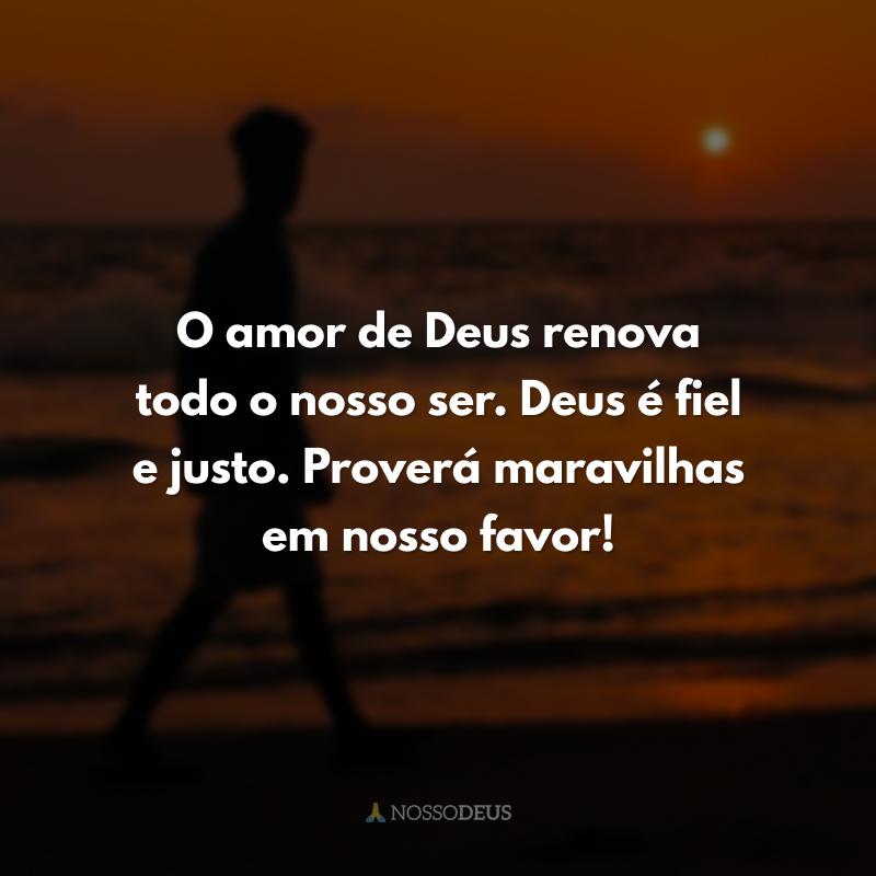 O amor de Deus renova todo o nosso ser. Deus é fiel e justo. Proverá maravilhas em nosso favor!