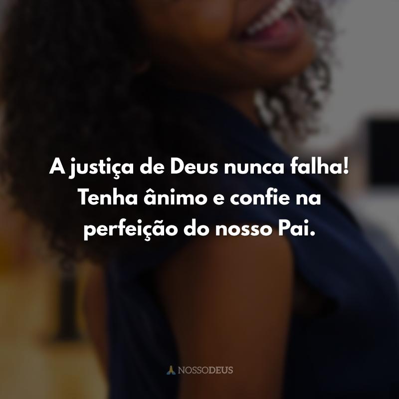 A justiça de Deus nunca falha! Tenha ânimo e confie na perfeição do nosso Pai.