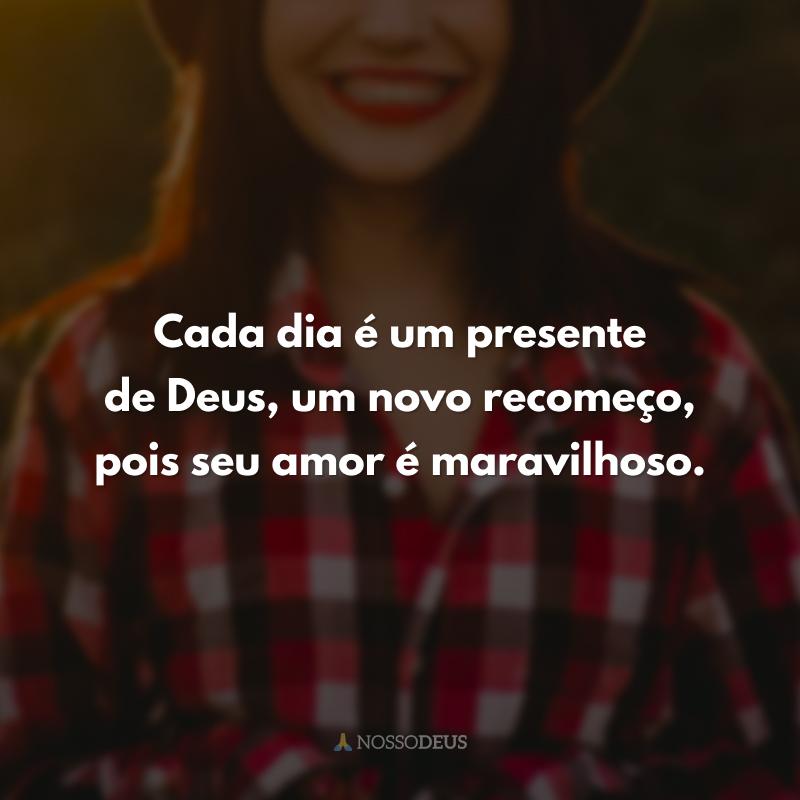 Cada dia é um presente de Deus, um novo recomeço, pois seu amor é maravilhoso.