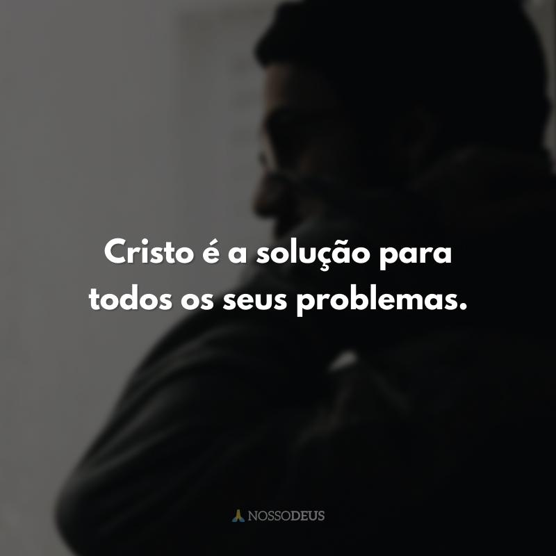 Cristo é a solução para todos os seus problemas.