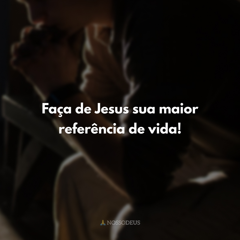 Faça de Jesus sua maior referência de vida!