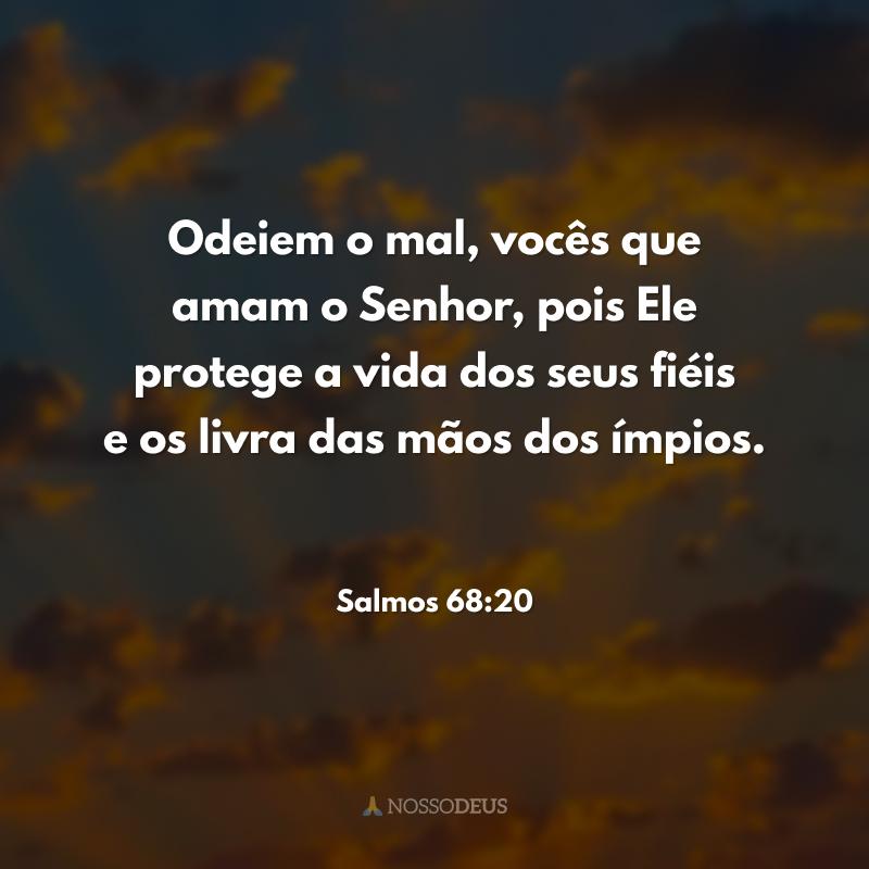 Odeiem o mal, vocês que amam o Senhor, pois Ele protege a vida dos seus fiéis e os livra das mãos dos ímpios.